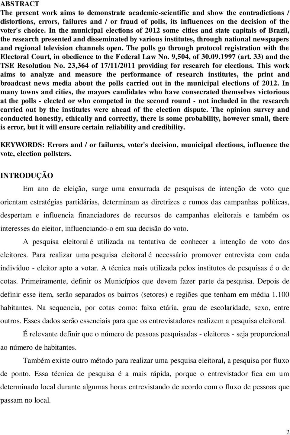 In the municipal elections of 2012 some cities and state capitals of Brazil, the research presented and disseminated by various institutes, through national newspapers and regional television