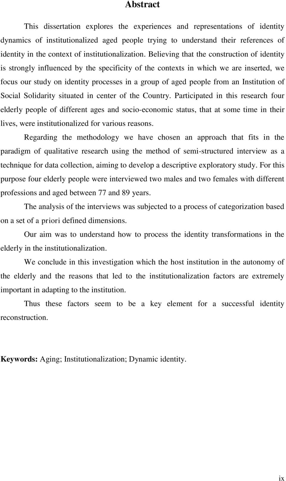 Believing that the construction of identity is strongly influenced by the specificity of the contexts in which we are inserted, we focus our study on identity processes in a group of aged people from