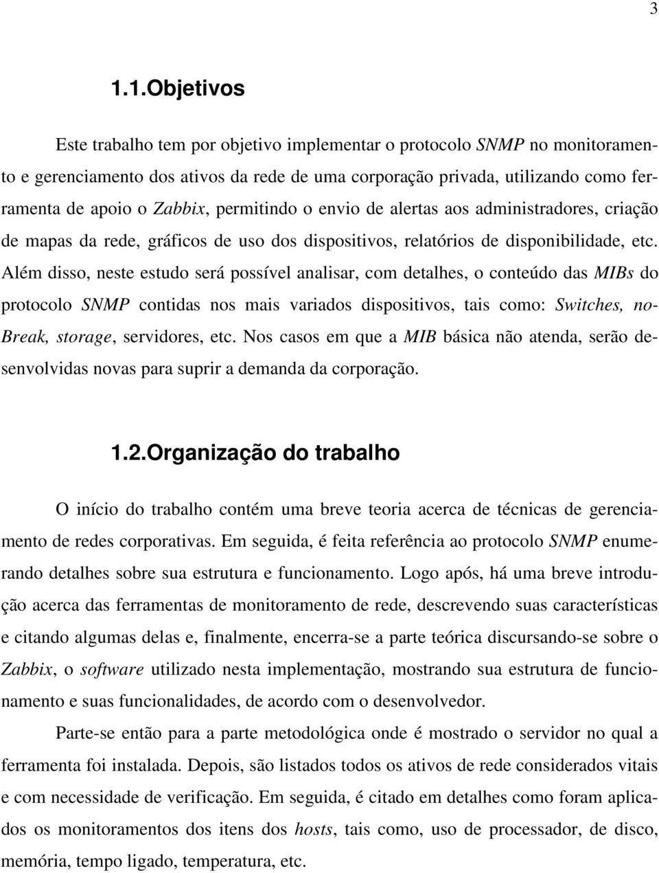 Além disso, neste estudo será possível analisar, com detalhes, o conteúdo das MIBs do protocolo SNMP contidas nos mais variados dispositivos, tais como: Switches, no- Break, storage, servidores, etc.