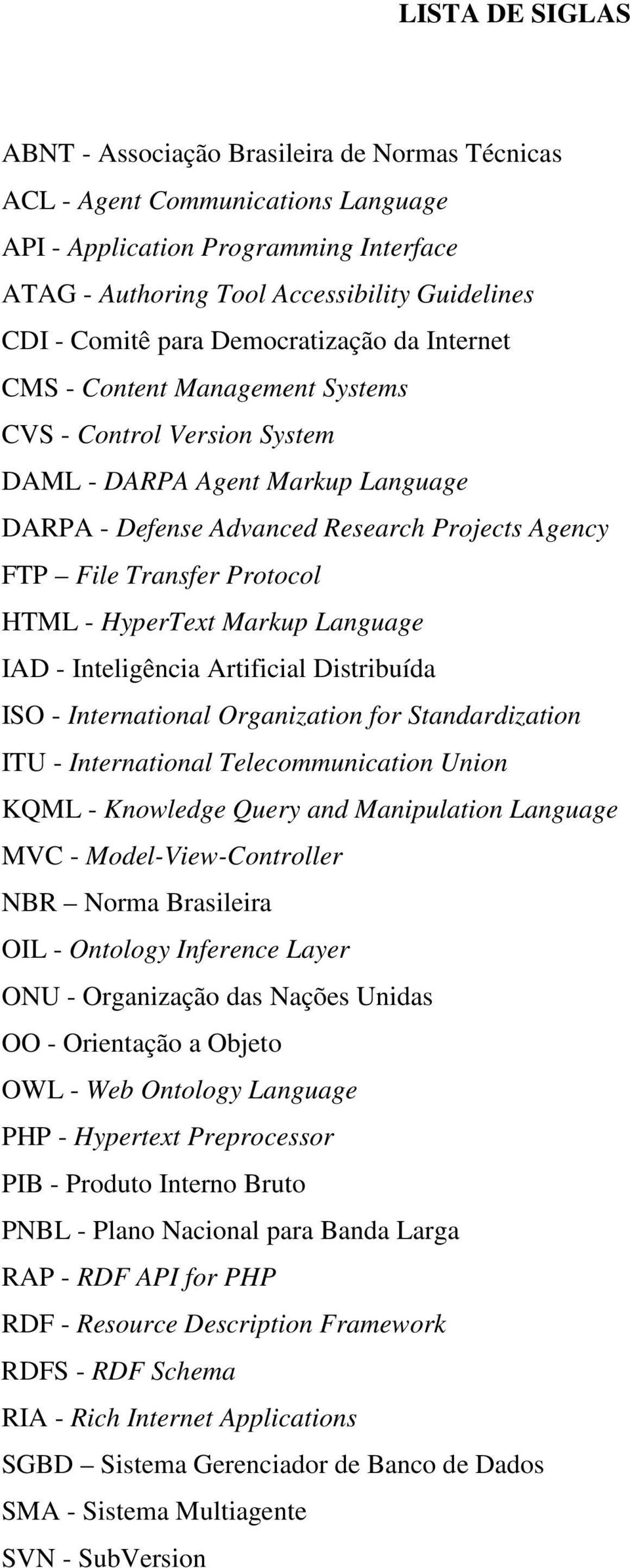 Protocol HTML - HyperText Markup Language IAD - Inteligência Artificial Distribuída ISO - International Organization for Standardization ITU - International Telecommunication Union KQML - Knowledge