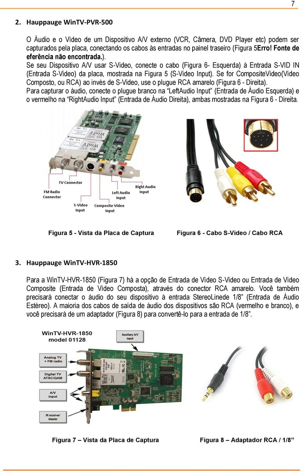 Se seu Dispositivo A/V usar S-Video, conecte o cabo (Figura 6- Esquerda) à Entrada S-VID IN (Entrada S-Video) da placa, mostrada na Figura 5 (S-Video Input).