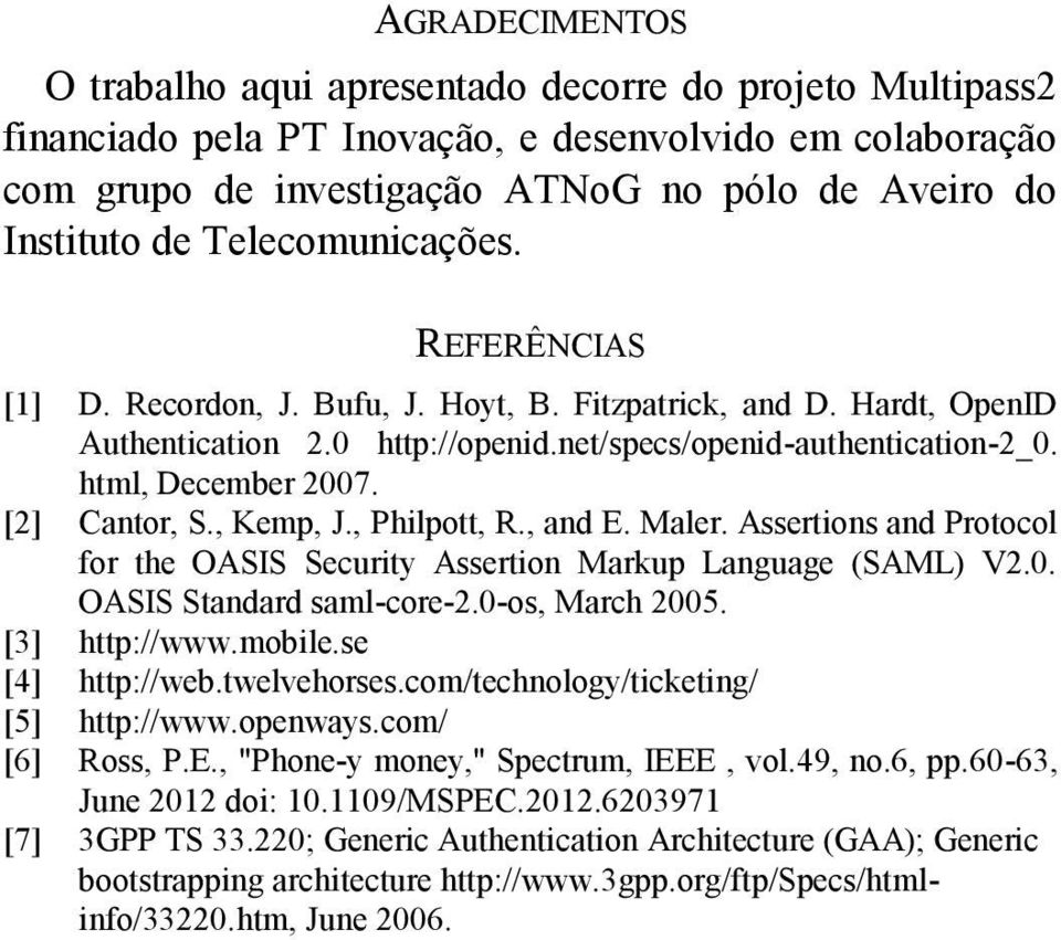 [2] Cantor, S., Kemp, J., Philpott, R., and E. Maler. Assertions and Protocol for the OASIS Security Assertion Markup Language (SAML) V2.0. OASIS Standard saml-core-2.0-os, March 2005. [3] http://www.
