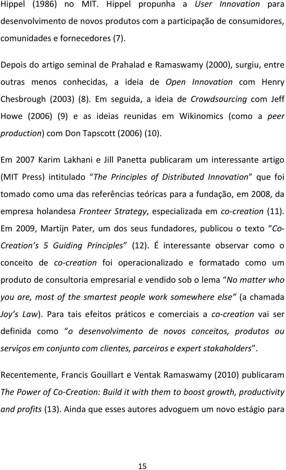 Em seguida, a ideia de Crowdsourcing com Jeff Howe (2006) (9) e as ideias reunidas em Wikinomics (como a peer production) com Don Tapscott (2006) (10).