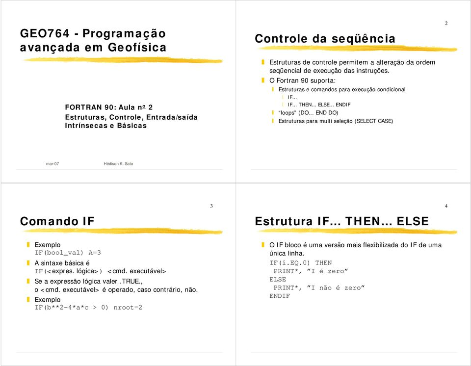 .. END DO) Estruturas para multi seleção (SELECT CASE) 2 mar-07 Hédison K. Sato 3 4 Comando IF Estrutura IF... THEN... Exemplo IF(bool_val) A=3 A sintaxe básica é IF(<expres. lógica>) <cmd.