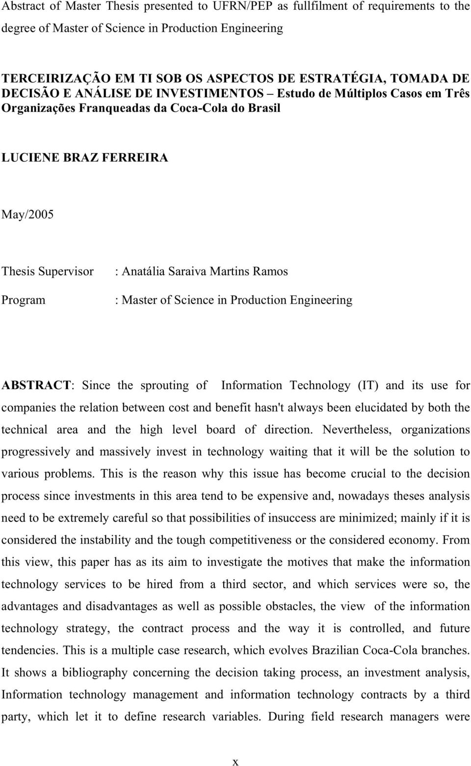 Martins Ramos : Master of Science in Production Engineering ABSTRACT: Since the sprouting of Information Technology (IT) and its use for companies the relation between cost and benefit hasn't always