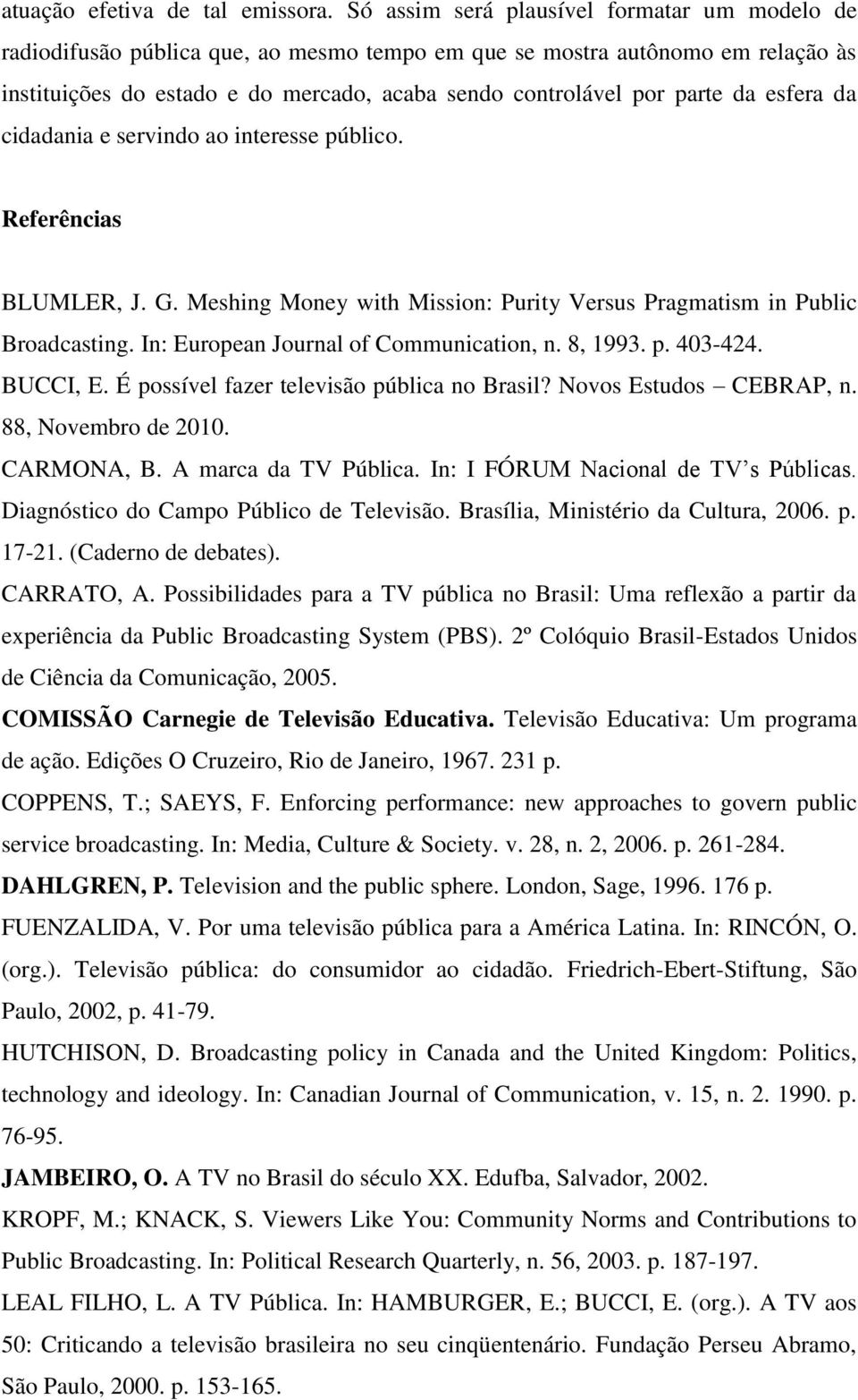 da esfera da cidadania e servindo ao interesse público. Referências BLUMLER, J. G. Meshing Money with Mission: Purity Versus Pragmatism in Public Broadcasting.