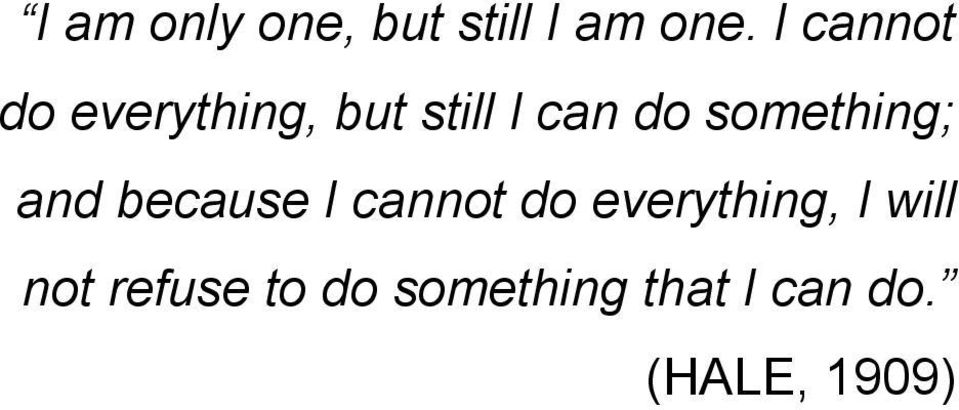 something; and because I cannot do everything,