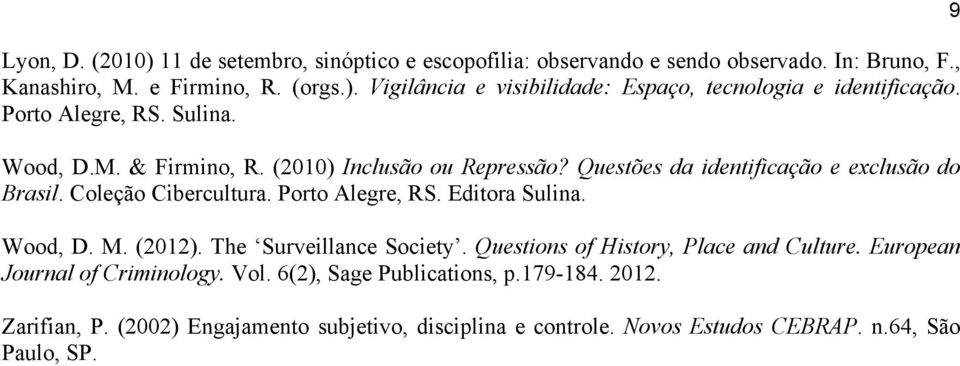 Porto Alegre, RS. Editora Sulina. Wood, D. M. (2012). The Surveillance Society. Questions of History, Place and Culture. European Journal of Criminology. Vol.
