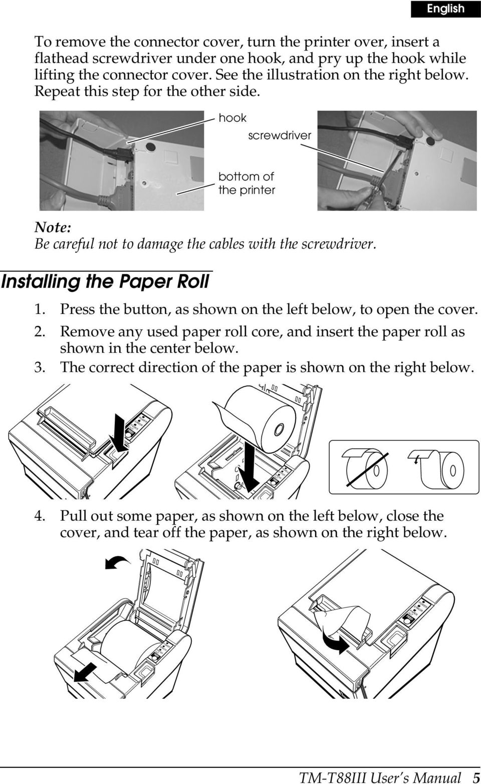 hook screwdriver bottom of the printer Note: Be careful not to damage the cables with the screwdriver. Installing the Paper Roll 1. Press the button, as shown on the left below, to open the cover. 2.