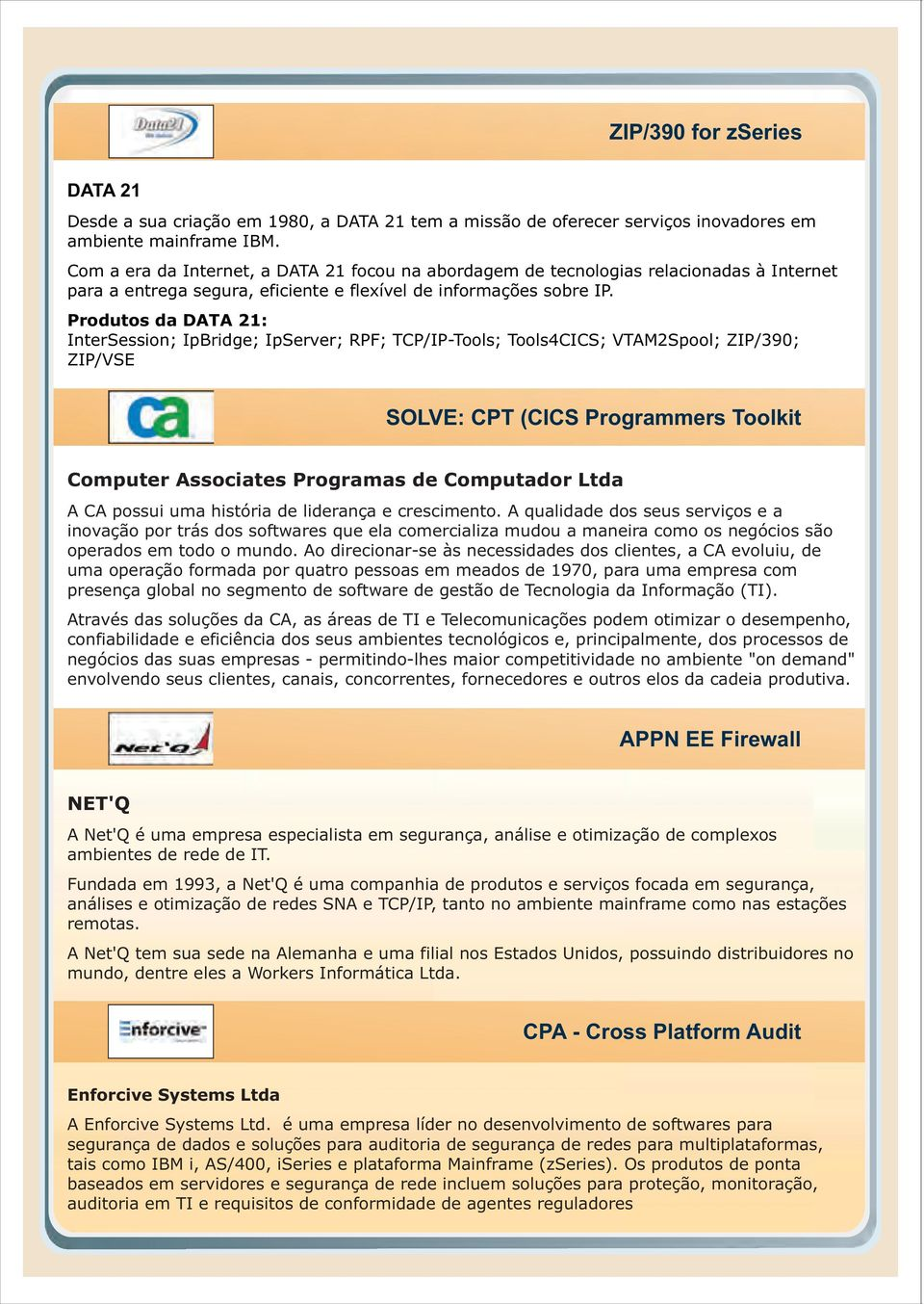 Produtos da DATA 21: InterSession; IpBridge; IpServer; RPF; TCP/IP-Tools; Tools4CICS; VTAM2Spool; ZIP/390; ZIP/VSE SOLVE: CPT (CICS Programmers Toolkit Computer Associates Programas de Computador