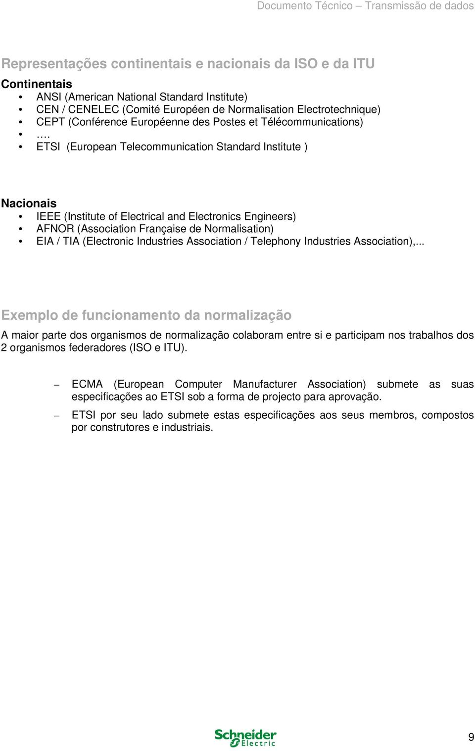 ETSI (European Telecommunication Standard Institute ) Nacionais IEEE (Institute of Electrical and Electronics Engineers) AFNOR (Association Française de Normalisation) EIA / TIA (Electronic