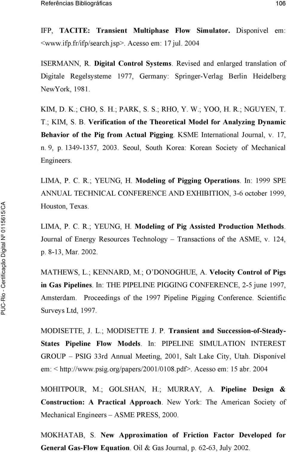 T.; KIM, S. B. Verification of the Theoretical Model for Analyzing Dynamic Behavior of the Pig from Actual Pigging. KSME International Journal, v. 17, n. 9, p. 1349-1357, 2003.
