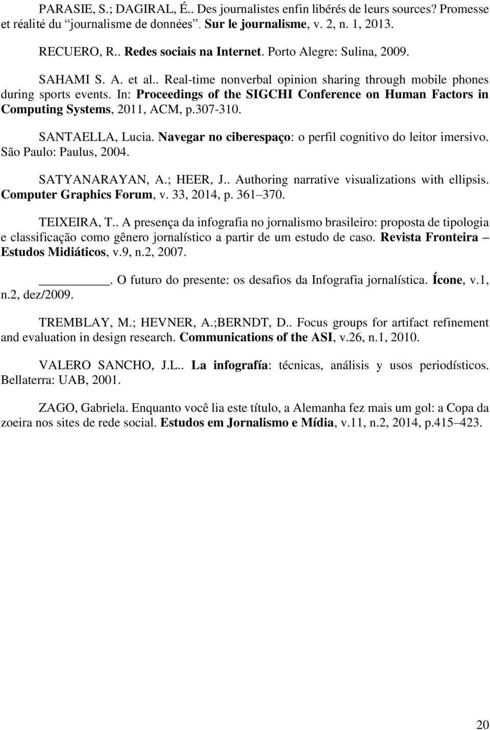 In: Proceedings of the SIGCHI Conference on Human Factors in Computing Systems, 2011, ACM, p.307-310. SANTAELLA, Lucia. Navegar no ciberespaço: o perfil cognitivo do leitor imersivo.