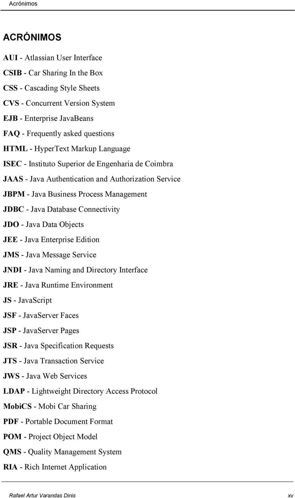 Database Connectivity JDO - Java Data Objects JEE - Java Enterprise Edition JMS - Java Message Service JNDI - Java Naming and Directory Interface JRE - Java Runtime Environment JS - JavaScript JSF -