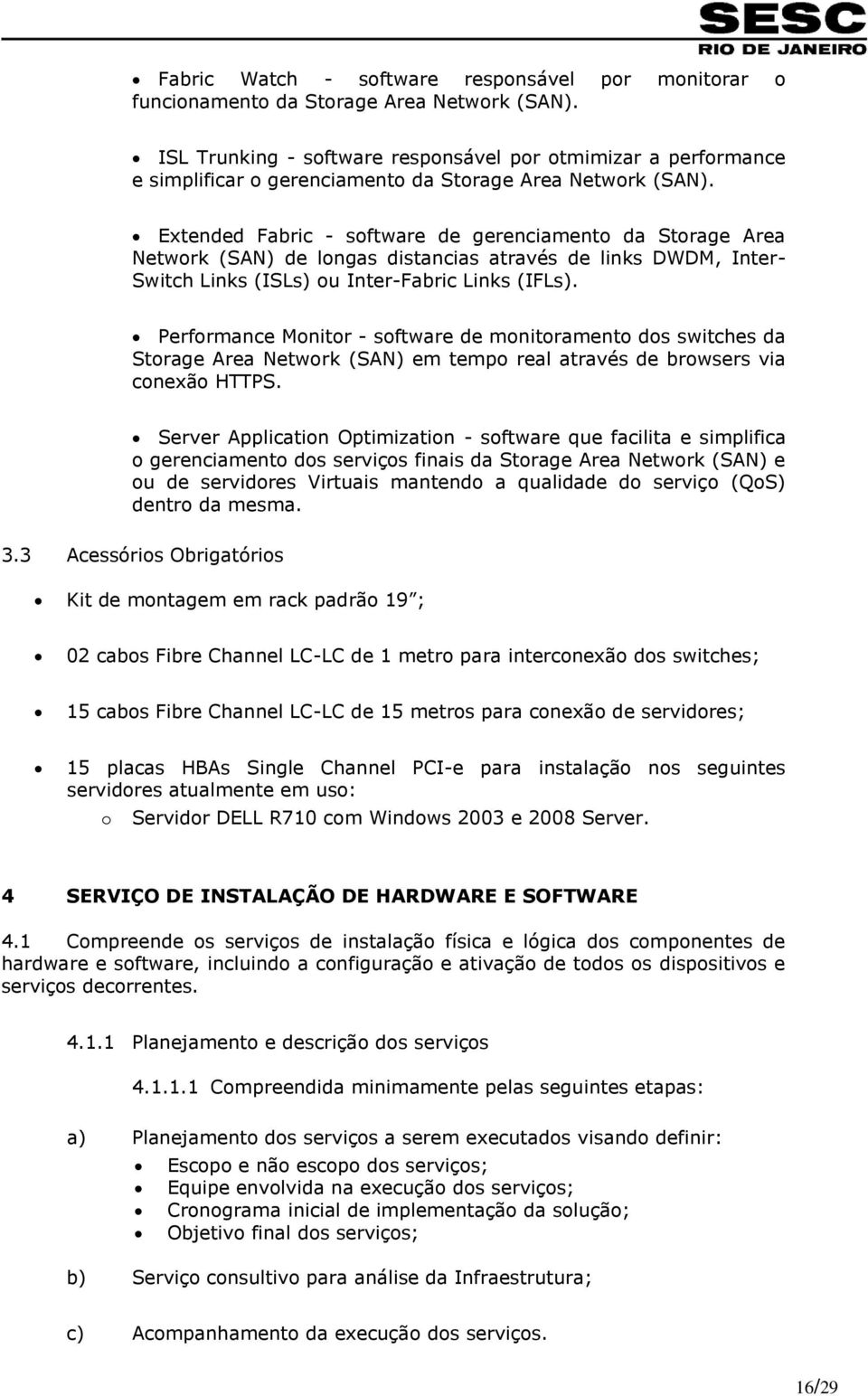 Extended Fabric - software de gerenciamento da Storage Area Network (SAN) de longas distancias através de links DWDM, Inter- Switch Links (ISLs) ou Inter-Fabric Links (IFLs).