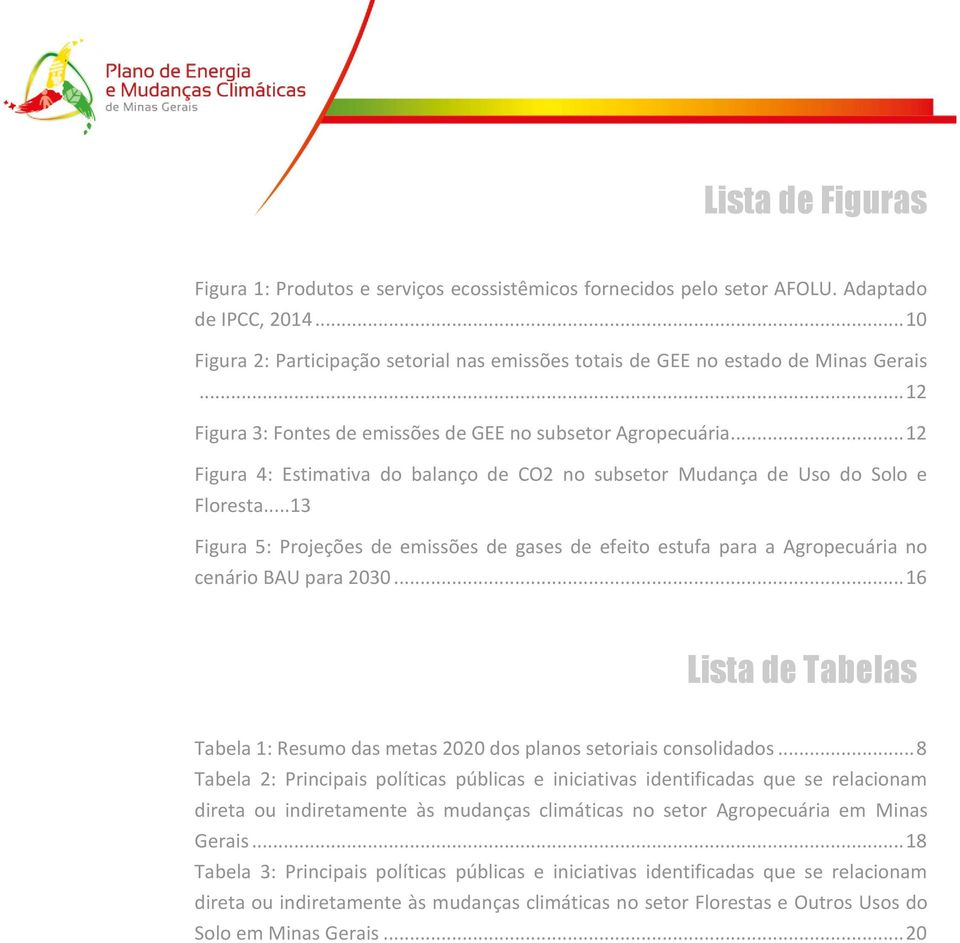.. 12 Figura 4: Estimativa do balanço de CO2 no subsetor Mudança de Uso do Solo e Floresta...13 Figura 5: Projeções de emissões de gases de efeito estufa para a Agropecuária no cenário BAU para 2030.