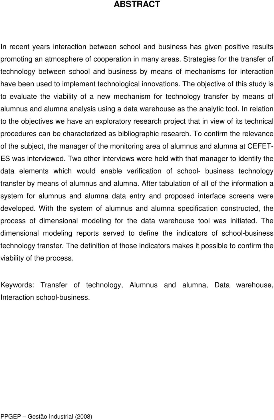 The objective of this study is to evaluate the viability of a new mechanism for technology transfer by means of alumnus and alumna analysis using a data warehouse as the analytic tool.
