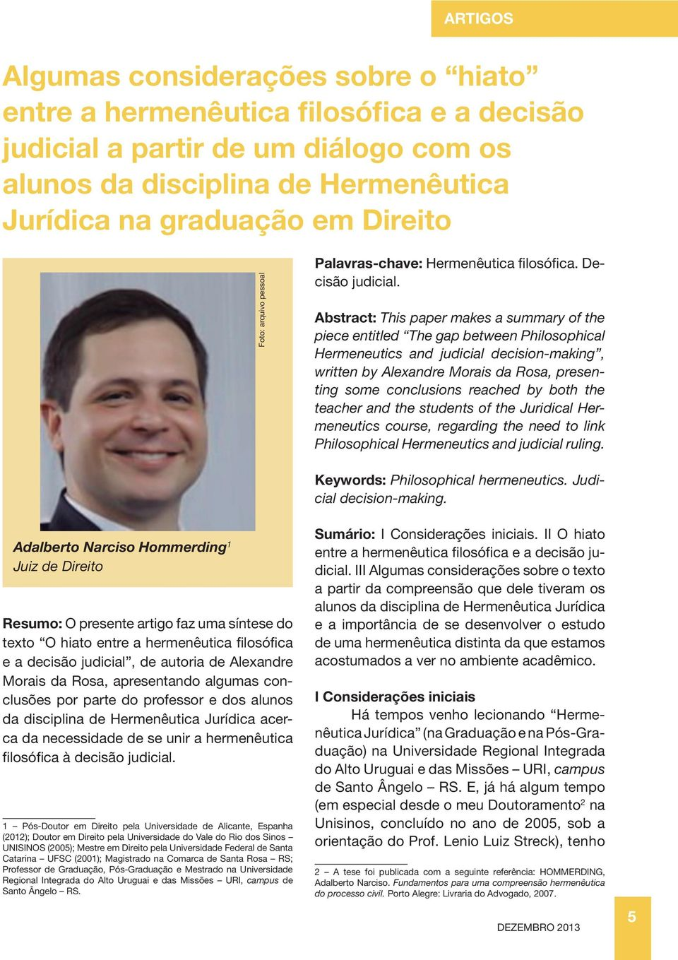 Abstract: This paper makes a summary of the piece entitled The gap between Philosophical Hermeneutics and judicial decision-making, written by Alexandre Morais da Rosa, presenting some conclusions