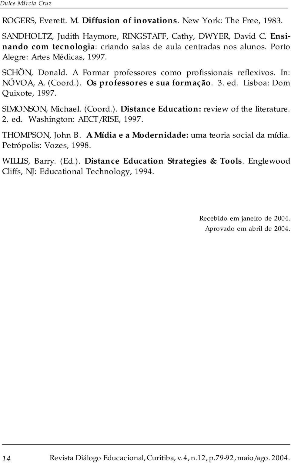 Os professores e sua formação. 3. ed. Lisboa: Dom Quixote, 1997. SIMONSON, Michael. (Coord.). Distance Education: review of the literature. 2. ed. Washington: AECT/RISE, 1997. THOMPSON, John B.