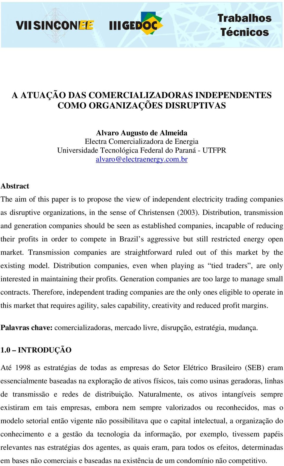 Distribution, transmission and generation companies should be seen as established companies, incapable of reducing their profits in order to compete in Brazil s aggressive but still restricted energy