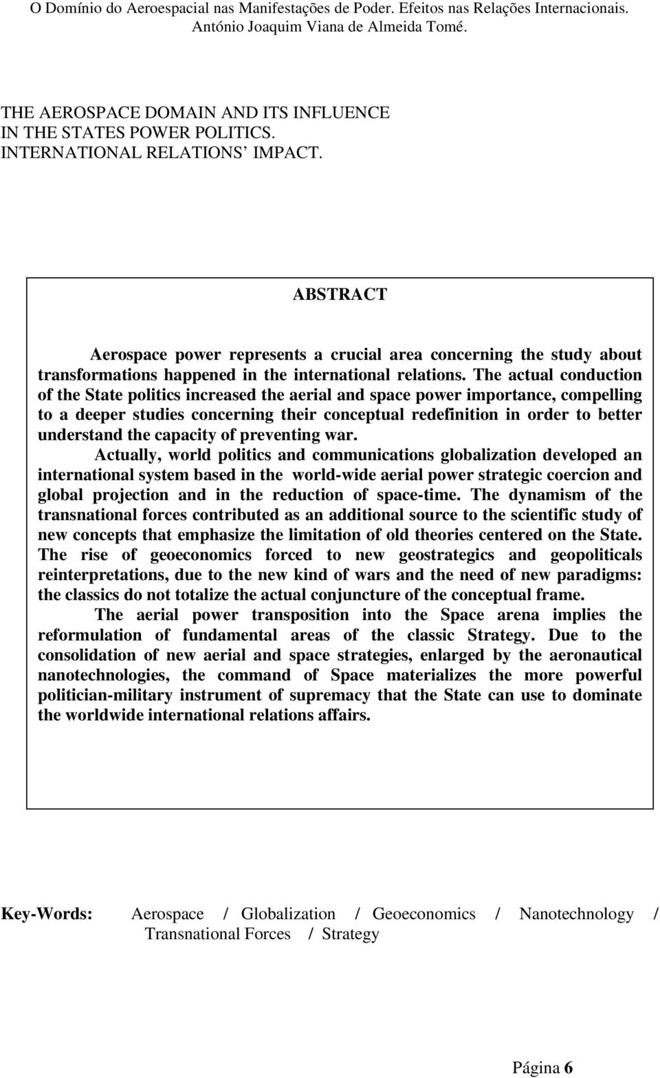 The actual conduction of the State politics increased the aerial and space power importance, compelling to a deeper studies concerning their conceptual redefinition in order to better understand the