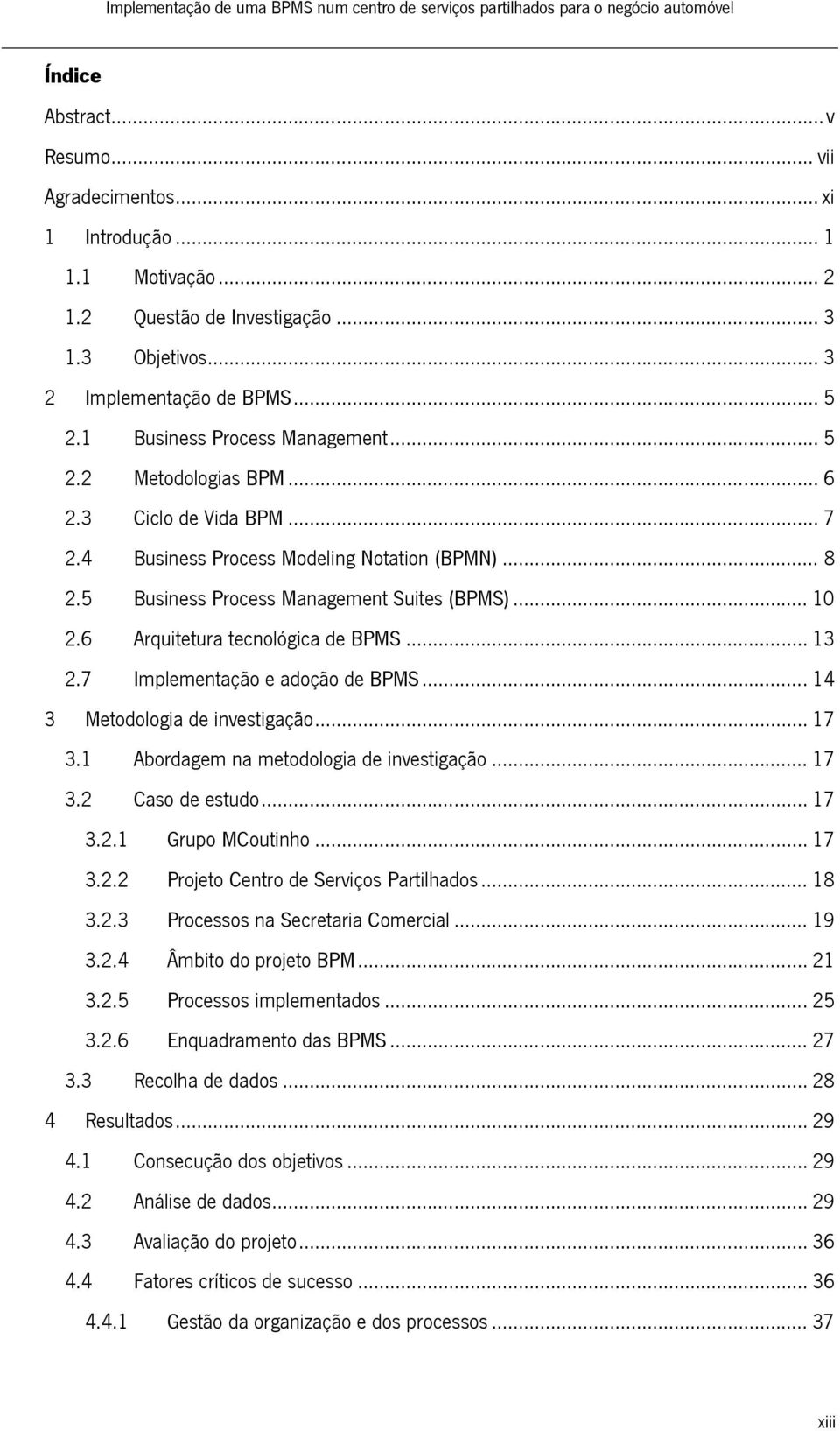 4 Business Process Modeling Notation (BPMN)... 8 2.5 Business Process Management Suites (BPMS)... 10 2.6 Arquitetura tecnológica de BPMS... 13 2.7 Implementação e adoção de BPMS.
