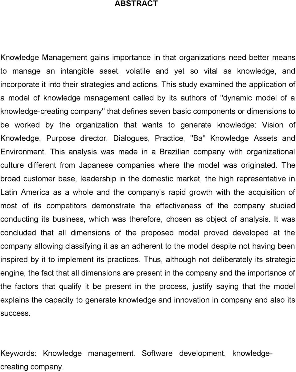 "This study examined the application of a model of knowledge management called by its authors of ""dynamic model of a knowledge-creating company"" that defines seven basic components or dimensions to be"