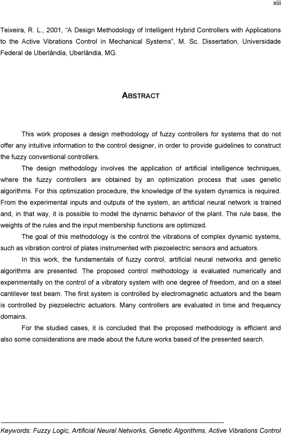 ABSTRACT This work proposes a design methodology of fuzzy controllers for systems that do not offer any intuitive information to the control designer, in order to provide guidelines to construct the