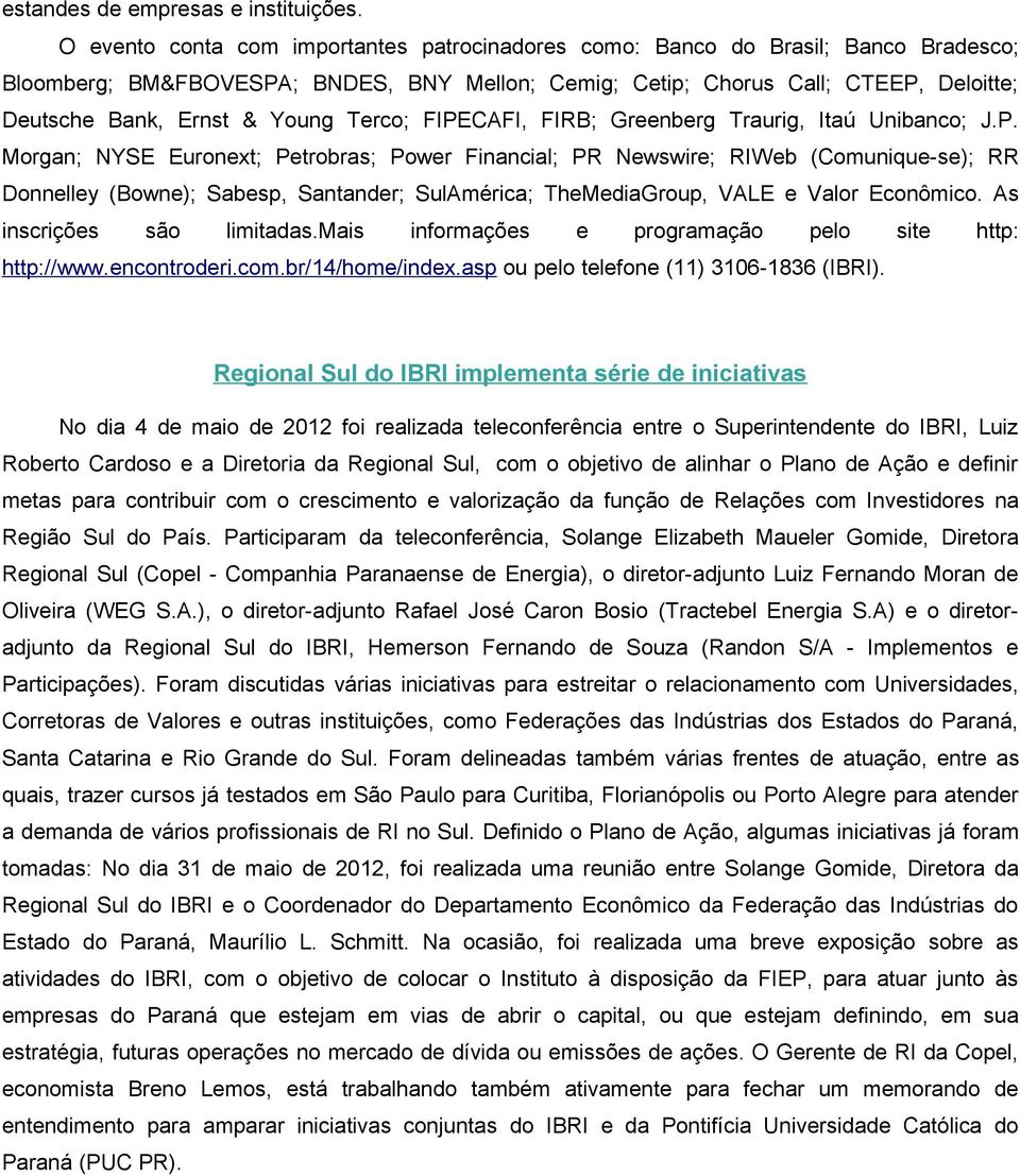 Young Terco; FIPECAFI, FIRB; Greenberg Traurig, Itaú Unibanco; J.P. Morgan; NYSE Euronext; Petrobras; Power Financial; PR Newswire; RIWeb (Comunique-se); RR Donnelley (Bowne); Sabesp, Santander; SulAmérica; TheMediaGroup, VALE e Valor Econômico.