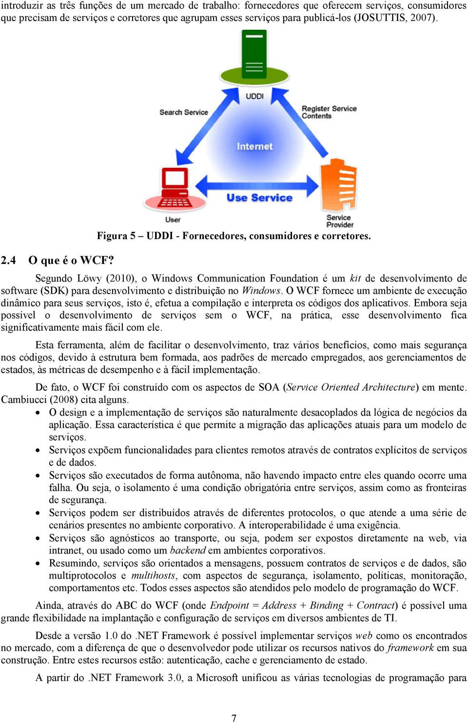 Segundo Löwy (2010), o Windows Communication Foundation é um kit de desenvolvimento de software (SDK) para desenvolvimento e distribuição no Windows.