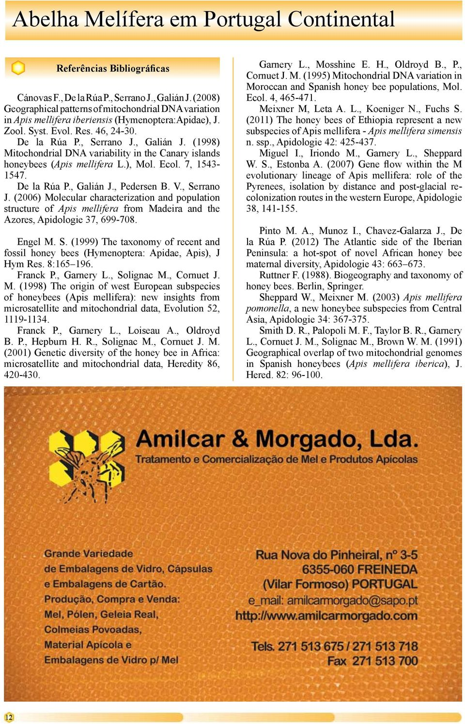 V., Serrano J. (2006) Molecular characterization and population structure of Apis mellifera from Madeira and the Azores, Apidologie 37, 699-708. Engel M. S. (1999) The taxonomy of recent and fossil honey bees (Hymenoptera: Apidae, Apis), J Hym Res.