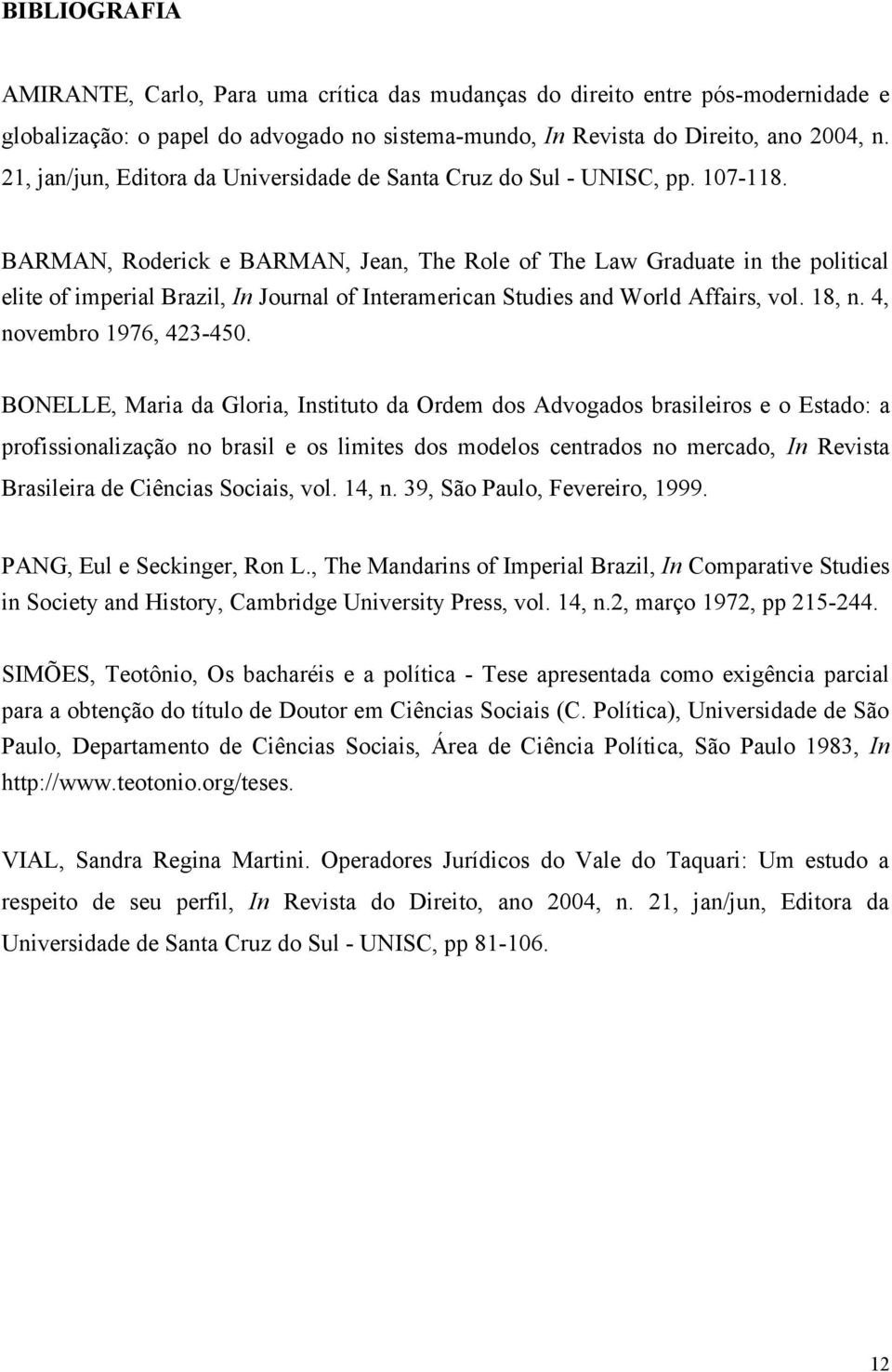 BARMAN, Roderick e BARMAN, Jean, The Role of The Law Graduate in the political elite of imperial Brazil, In Journal of Interamerican Studies and World Affairs, vol. 18, n. 4, novembro 1976, 423-450.
