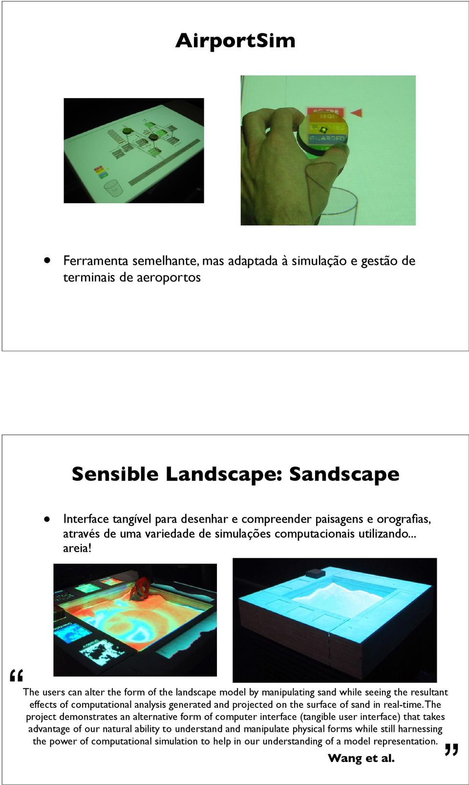 The users can alter the form of the landscape model by manipulating sand while seeing the resultant effects of computational analysis generated and projected on the surface of sand in real-time.