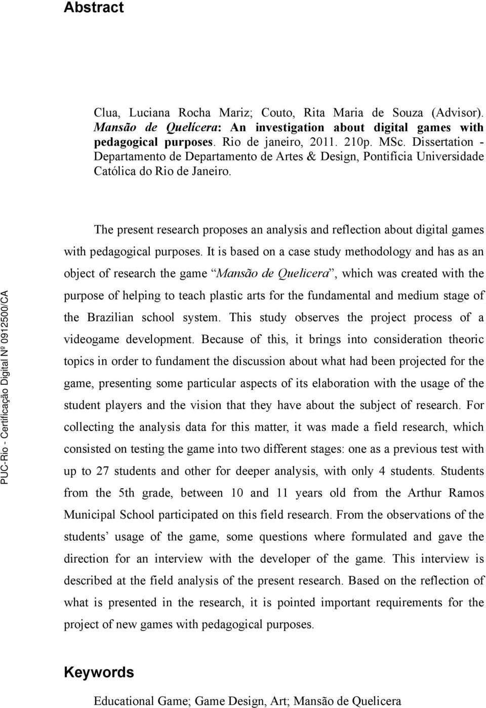 The present research proposes an analysis and reflection about digital games with pedagogical purposes.