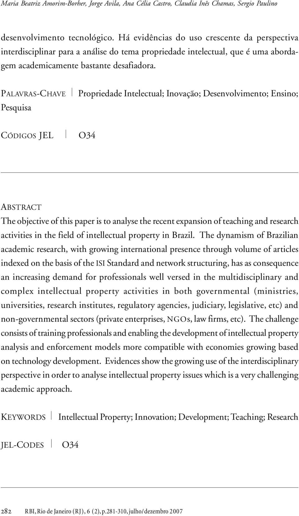 PALAVRAS-CHAVE Pesquisa Propriedade Intelectual; Inovação; Desenvolvimento; Ensino; CÓDIGOS JEL O34 ABSTRACT The objective of this paper is to analyse the recent expansion of teaching and research