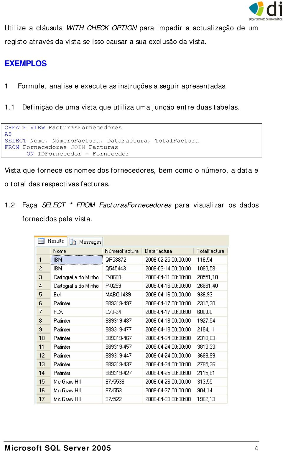 CREATE VIEW FacturasFornecedores AS SELECT Nome, NúmeroFactura, DataFactura, TotalFactura FROM Fornecedores JOIN Facturas ON IDFornecedor = Fornecedor Vista que