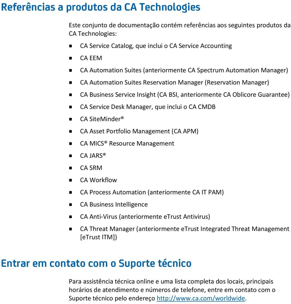 Guarantee) CA Service Desk Manager, que inclui o CA CMDB CA SiteMinder CA Asset Portfolio Management (CA APM) CA MICS Resource Management CA JARS CA SRM CA Workflow CA Process Automation