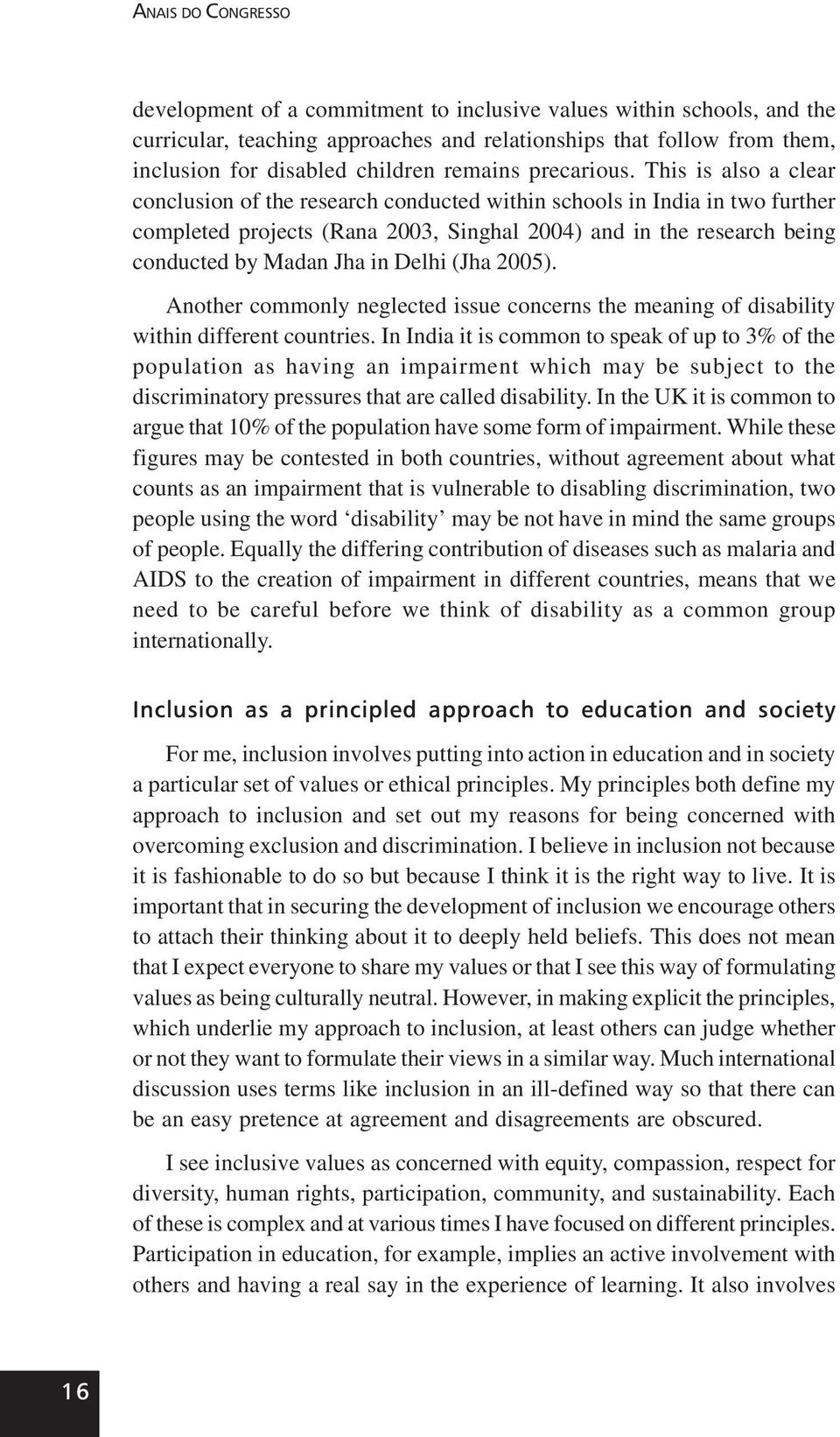 This is also a clear conclusion of the research conducted within schools in India in two further completed projects (Rana 2003, Singhal 2004) and in the research being conducted by Madan Jha in Delhi