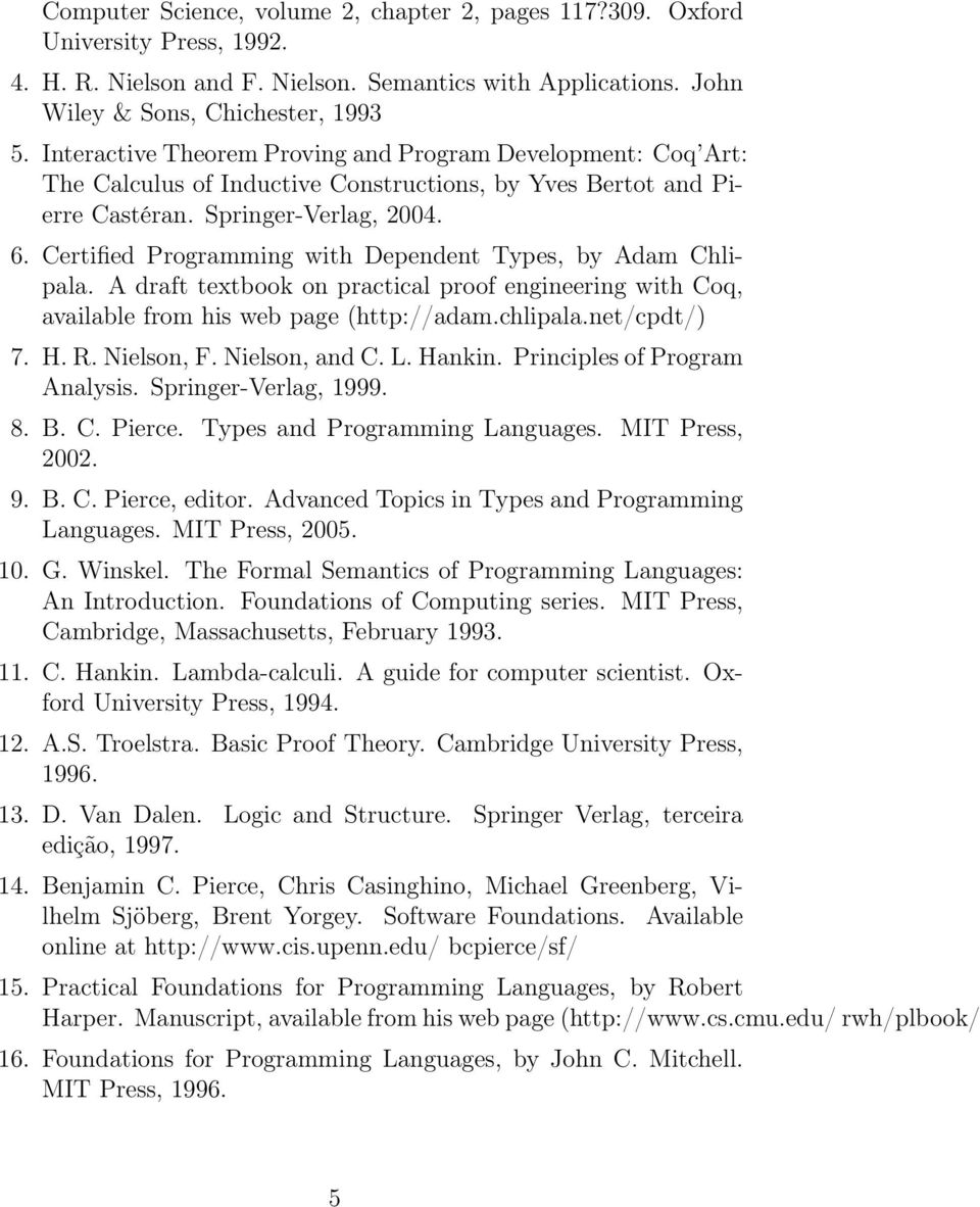 Certified Programming with Dependent Types, by Adam Chlipala. A draft textbook on practical proof engineering with Coq, available from his web page (http://adam.chlipala.net/cpdt/) 7. H. R.