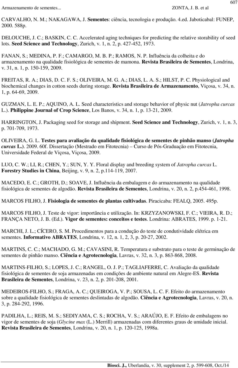 Revista Brasileira de Sementes, Londrina, v. 31, n. 1, p. 150-159, 2009. FREITAS, R. A.; DIAS, D. C. F. S.; OLIVEIRA, M. G. A.; DIAS, L. A. S.; HILST, P. C. Physiological and biochemical changes in cotton seeds during storage.