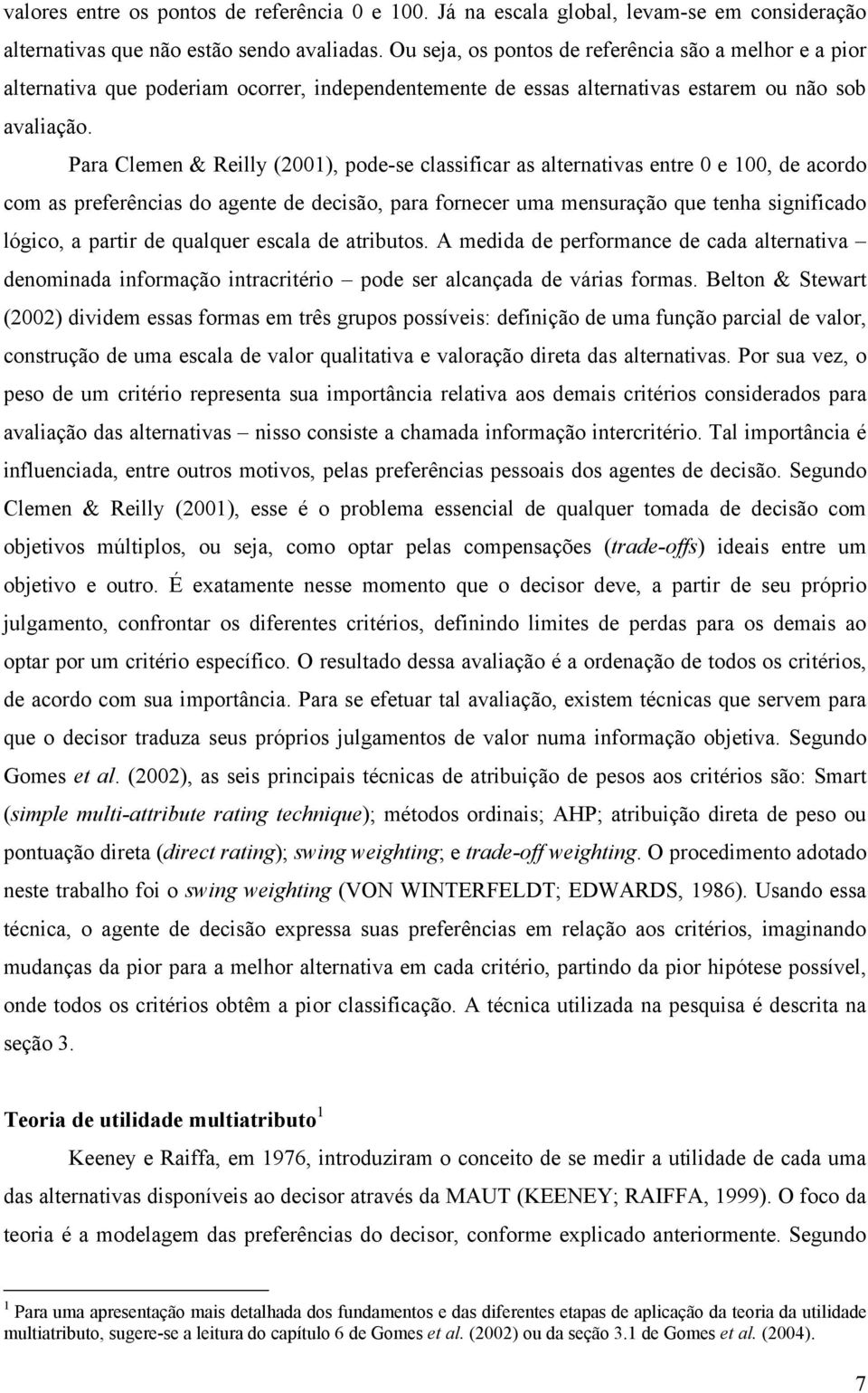 Para Clemen & Reilly (2001), pode-se classificar as alternativas entre 0 e 100, de acordo com as preferências do agente de decisão, para fornecer uma mensuração que tenha significado lógico, a partir