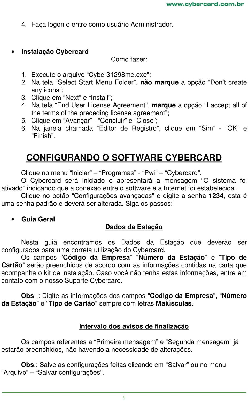 Na tela End User License Agreement, marque a opção I accept all of the terms of the preceding license agreement ; 5. Clique em Avançar - Concluir e Close ; 6.