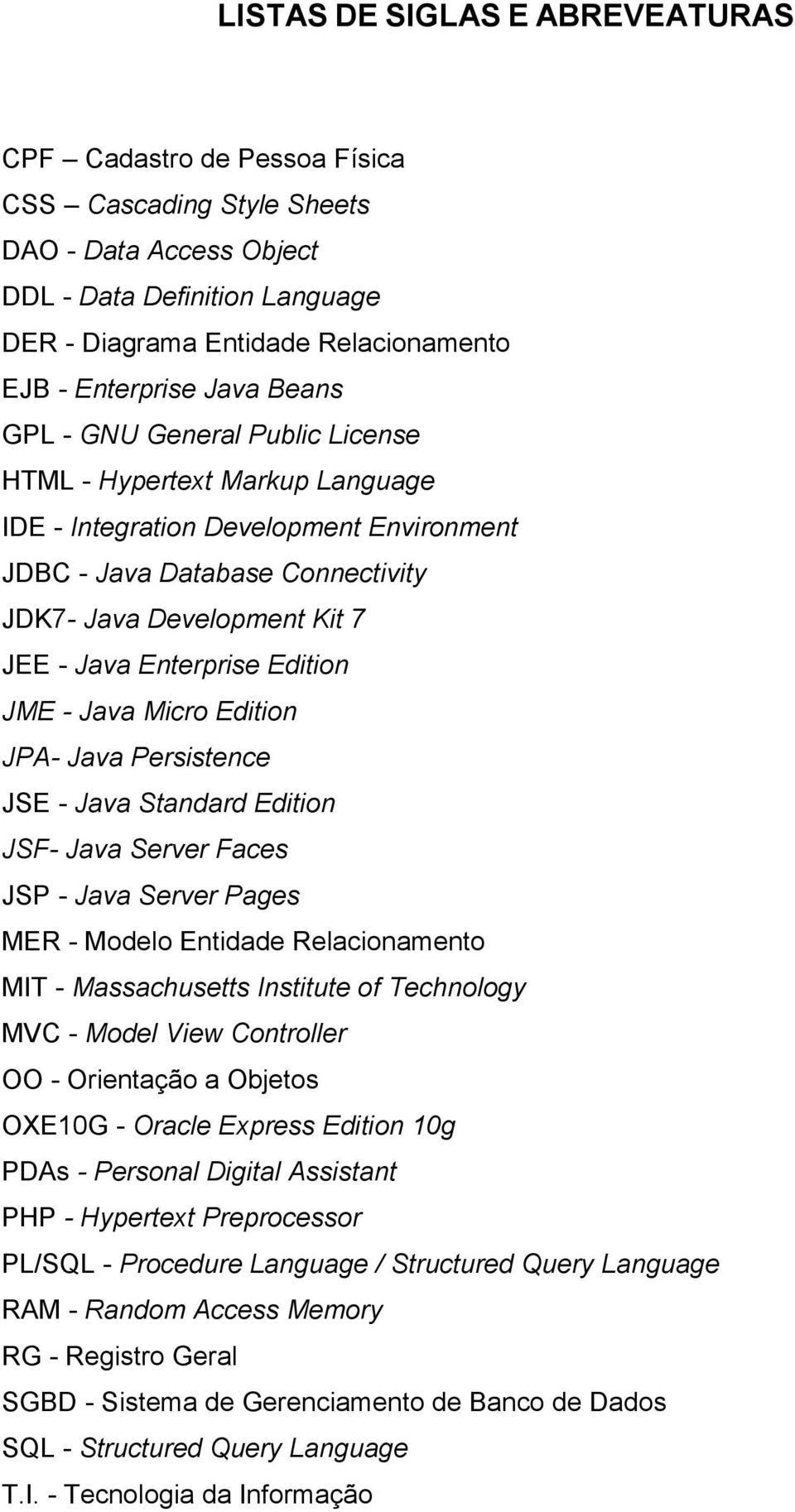 Java Enterprise Edition JME - Java Micro Edition JPA- Java Persistence JSE - Java Standard Edition JSF- Java Server Faces JSP - Java Server Pages MER - Modelo Entidade Relacionamento MIT -