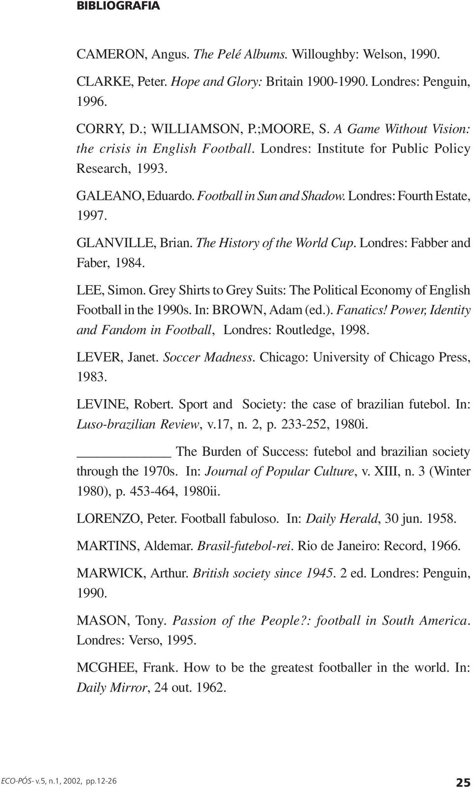 GLANVILLE, Brian. The History of the World Cup. Londres: Fabber and Faber, 1984. LEE, Simon. Grey Shirts to Grey Suits: The Political Economy of English Football in the 1990s. In: BROWN, Adam (ed.).