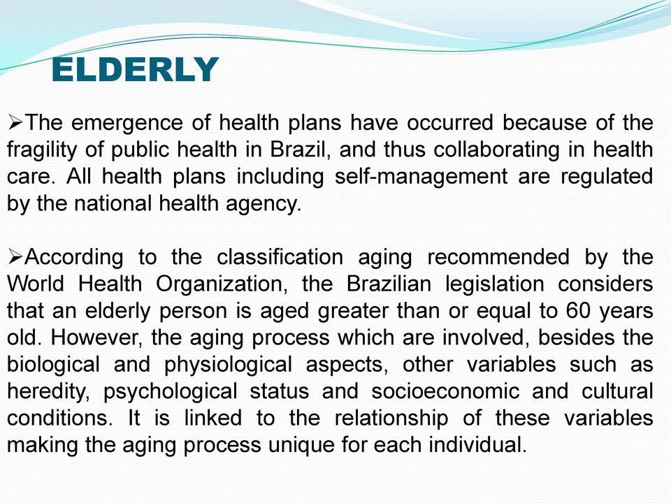 According to the classification aging recommended by the World Health Organization, the Brazilian legislation considers that an elderly person is aged greater than or equal to 60