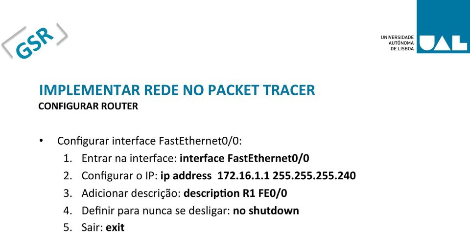 Configurar o IP: ip address 172.16.1.1 255.255.255.240 3.