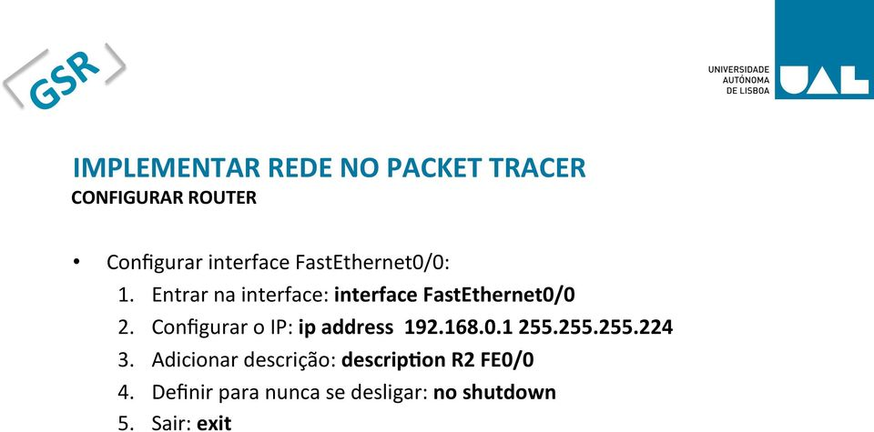 Configurar o IP: ip address 192.168.0.1 255.255.255.224 3.