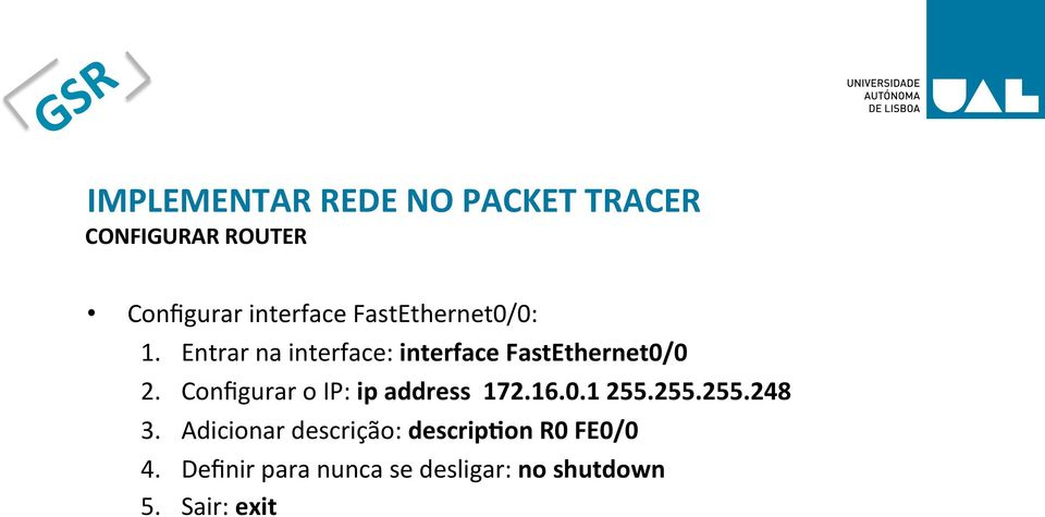 Configurar o IP: ip address 172.16.0.1 255.255.255.248 3.