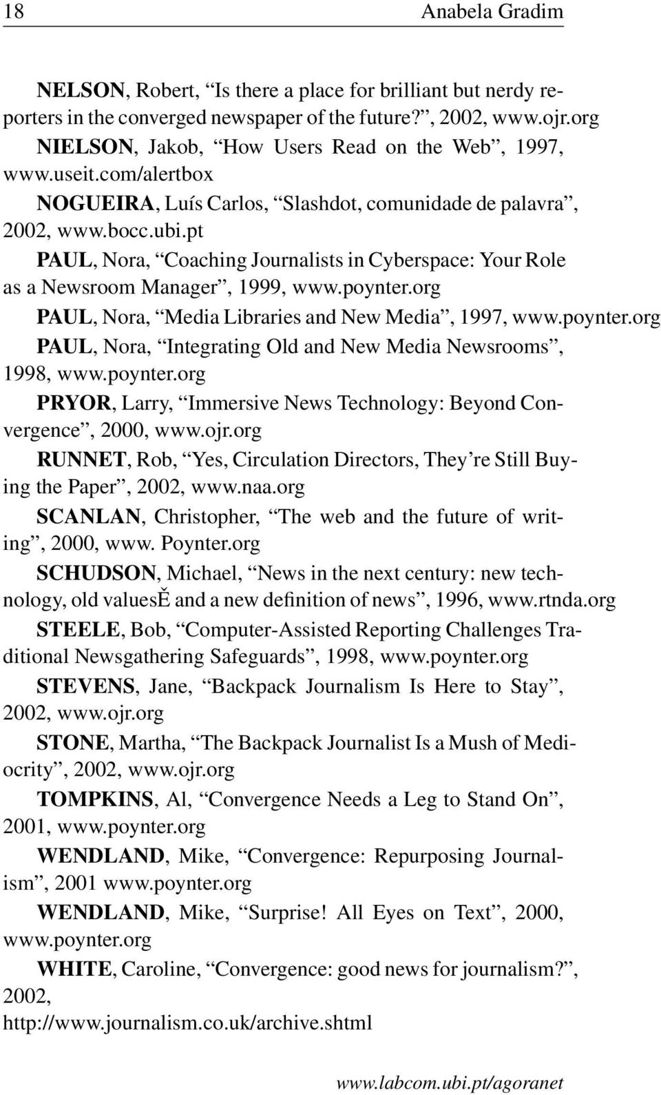 org PAUL, Nora, Media Libraries and New Media, 1997, www.poynter.org PAUL, Nora, Integrating Old and New Media Newsrooms, 1998, www.poynter.org PRYOR, Larry, Immersive News Technology: Beyond Convergence, 2000, www.