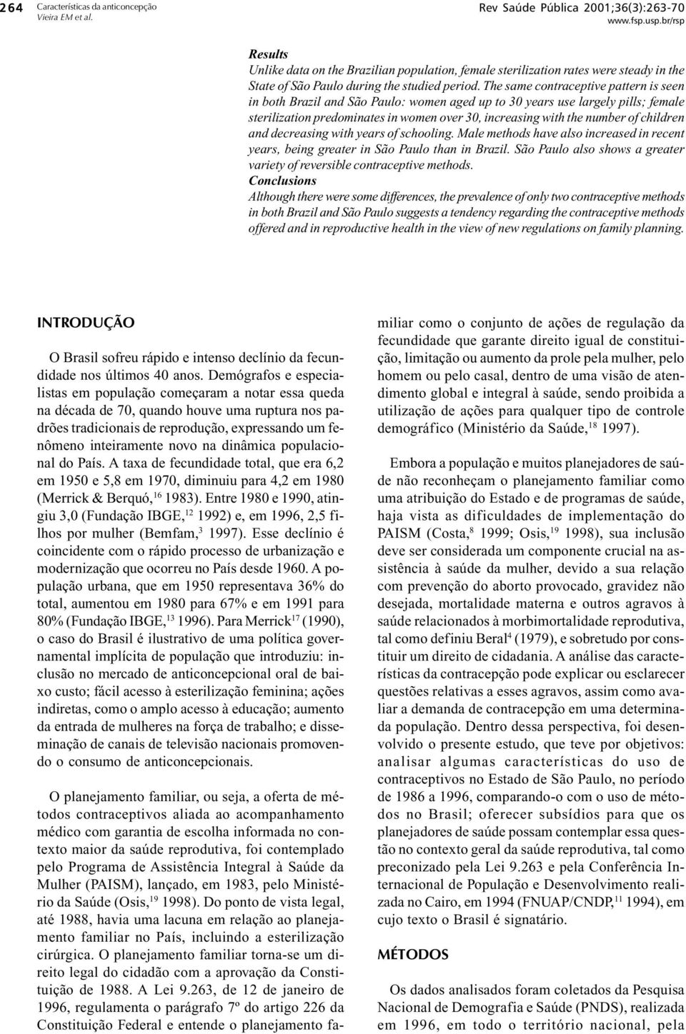 The same contraceptive pattern is seen in both Brazil and São Paulo: women aged up to 30 years use largely pills; female sterilization predominates in women over 30, increasing with the number of